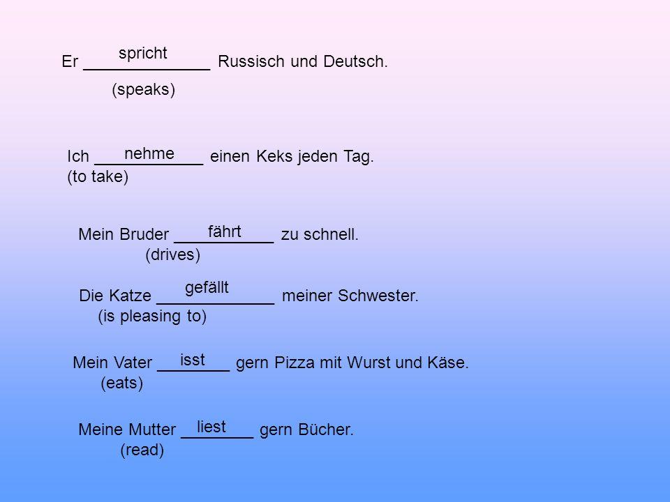 spricht Er ______________ Russisch und Deutsch. (speaks) Ich ____________ einen Keks jeden Tag. (to take)