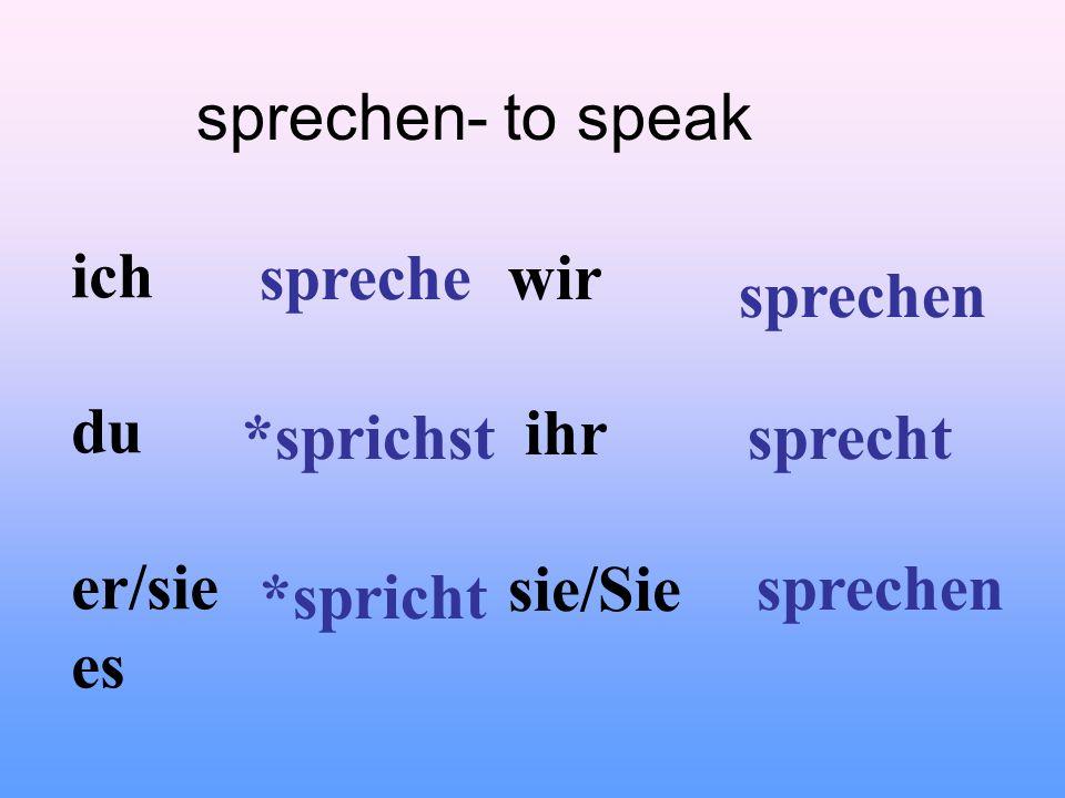 sprechen- to speak ich. du. er/sie. es. spreche. wir. ihr. sie/Sie. sprechen. *sprichst. sprecht.