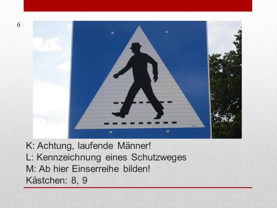 6 K: Achtung, laufende Männer. L: Kennzeichnung eines Schutzweges M: Ab hier Einserreihe bilden.