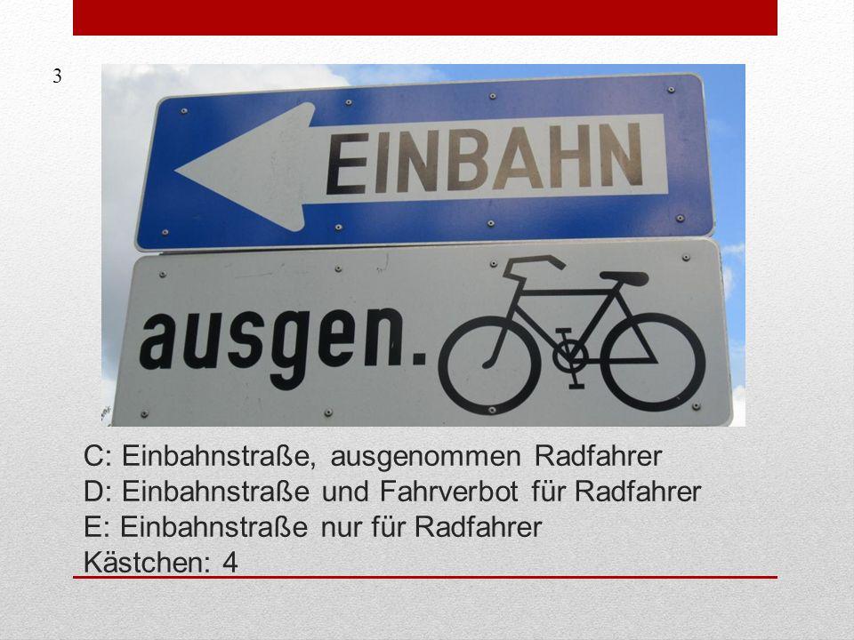 3 C: Einbahnstraße, ausgenommen Radfahrer D: Einbahnstraße und Fahrverbot für Radfahrer E: Einbahnstraße nur für Radfahrer Kästchen: 4.