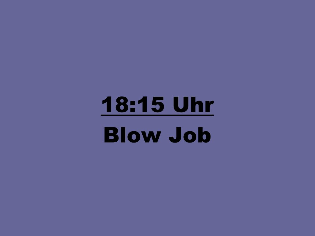 18:15 Uhr Blow Job