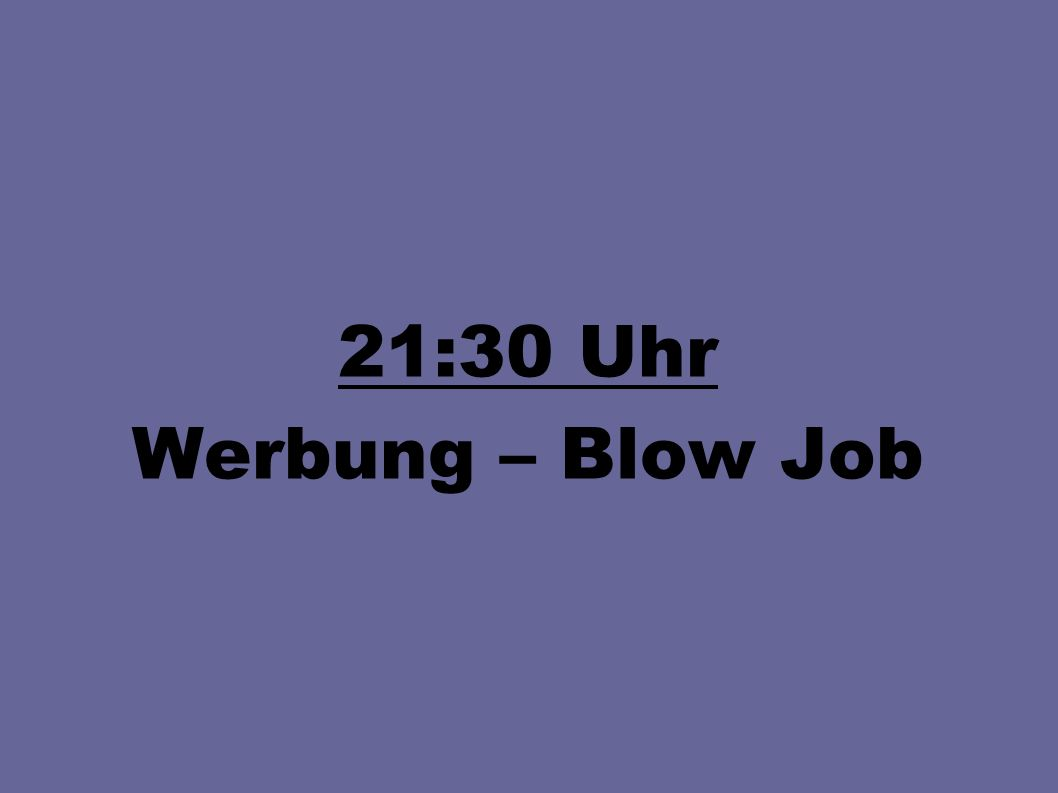 21:30 Uhr Werbung – Blow Job