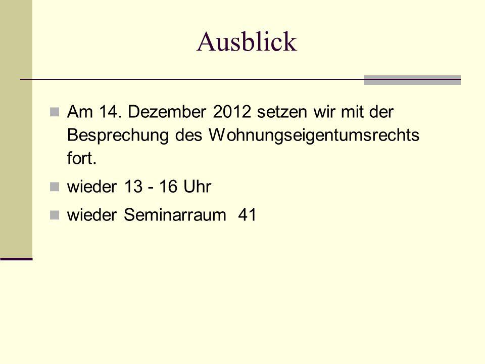 Ausblick Am 14. Dezember 2012 setzen wir mit der Besprechung des Wohnungseigentumsrechts fort. wieder 13 - 16 Uhr.