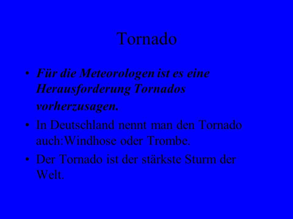 Tornado Für die Meteorologen ist es eine Herausforderung Tornados vorherzusagen. In Deutschland nennt man den Tornado auch:Windhose oder Trombe.