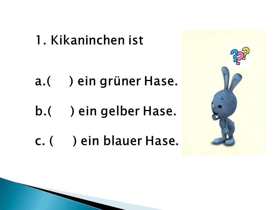 Kikaninchen ist a.( ) ein grüner Hase. b.( ) ein gelber Hase. c. ( ) ein blauer Hase.