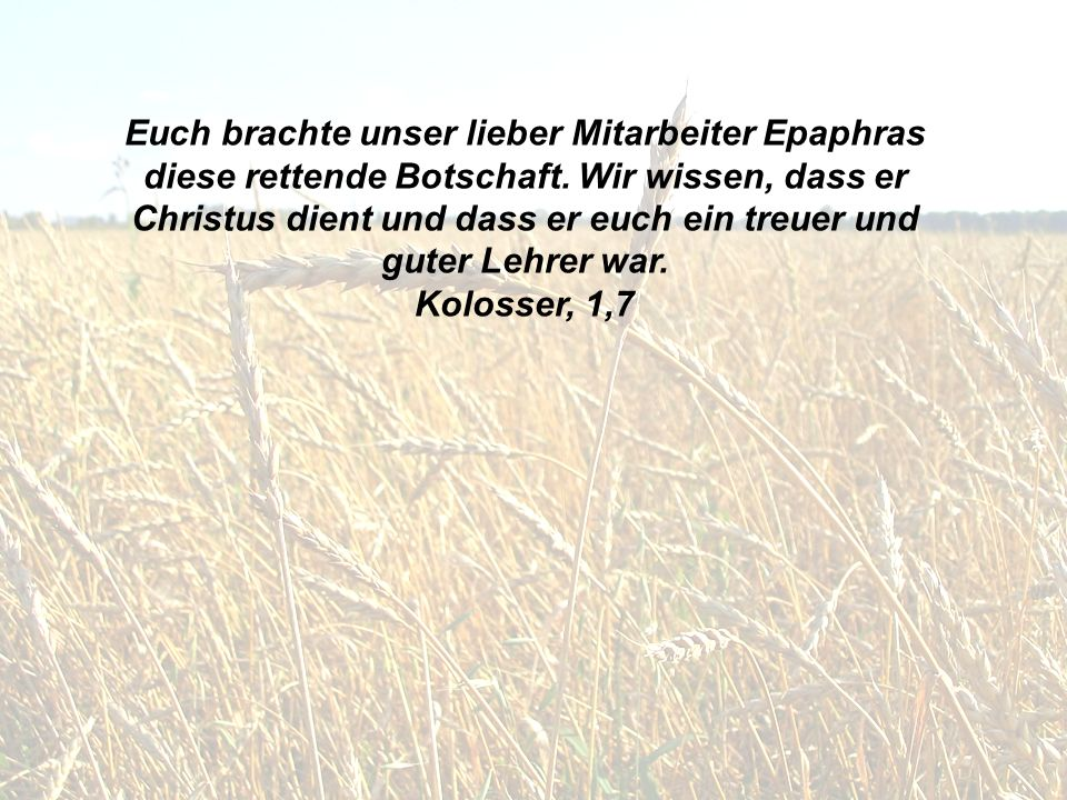 Euch brachte unser lieber Mitarbeiter Epaphras diese rettende Botschaft. Wir wissen, dass er Christus dient und dass er euch ein treuer und guter Lehrer war.