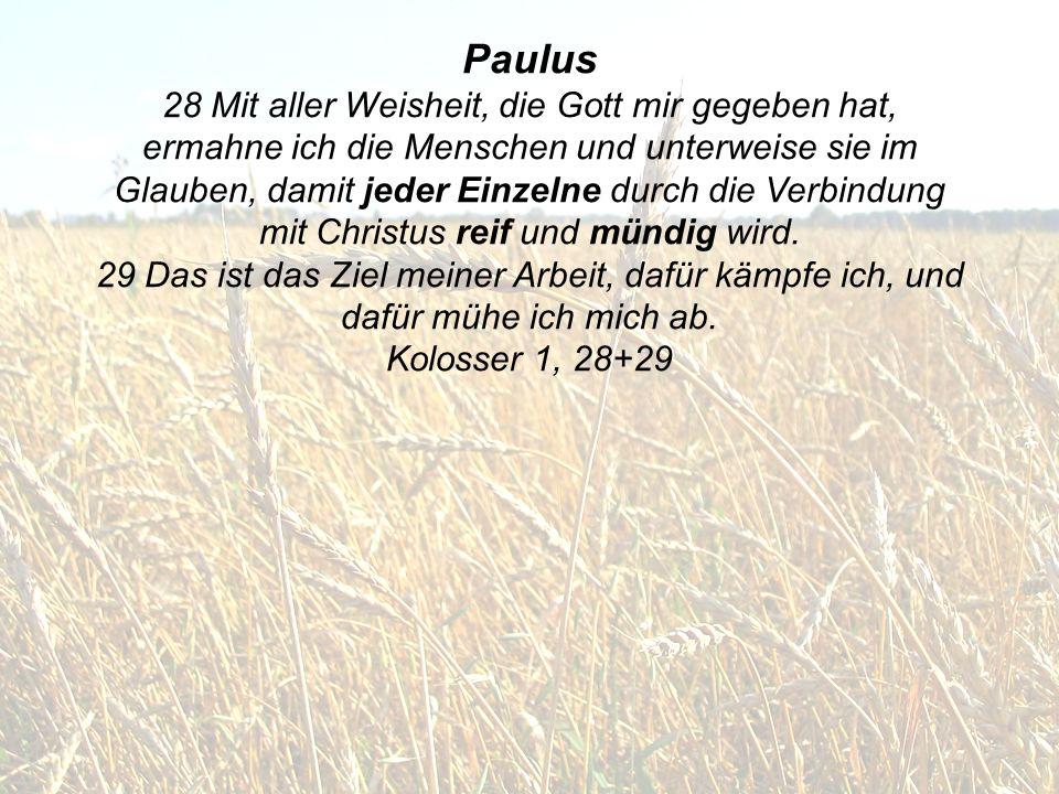 Paulus 28 Mit aller Weisheit, die Gott mir gegeben hat, ermahne ich die Menschen und unterweise sie im Glauben, damit jeder Einzelne durch die Verbindung mit Christus reif und mündig wird.