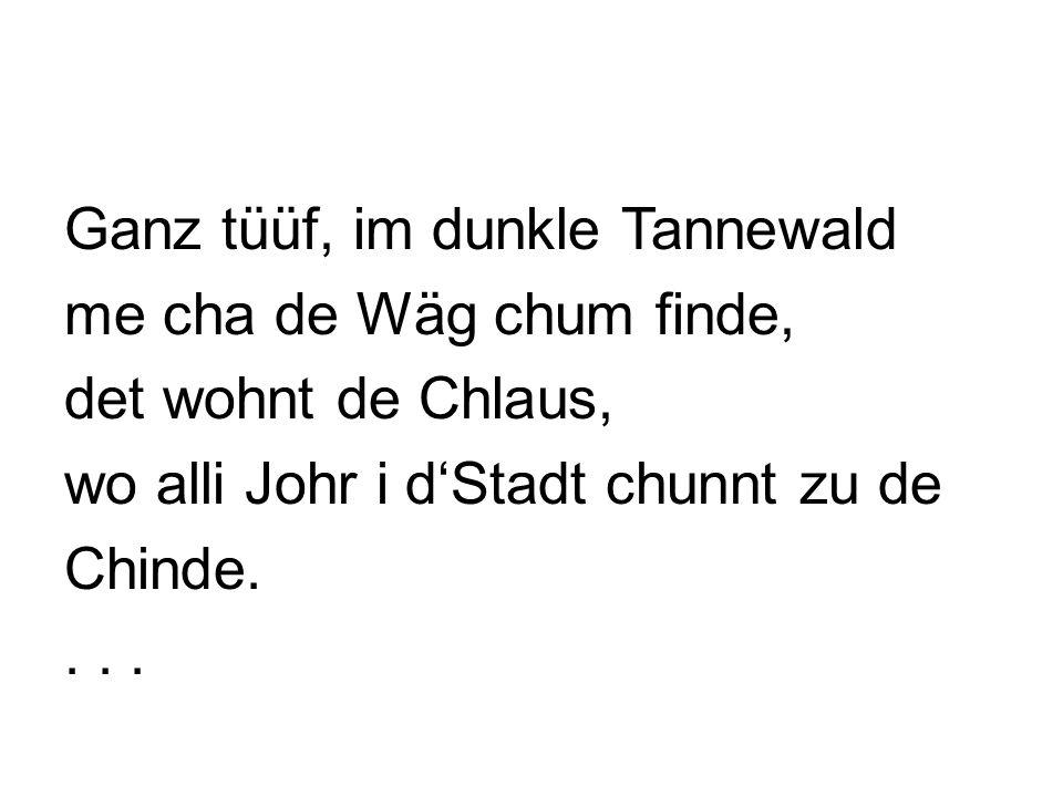 Ganz tüüf, im dunkle Tannewald me cha de Wäg chum finde, det wohnt de Chlaus, wo alli Johr i d'Stadt chunnt zu de Chinde. . . .