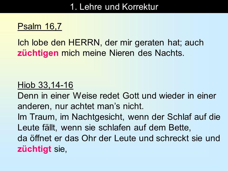 1. Lehre und Korrektur Psalm 16,7. Ich lobe den HERRN, der mir geraten hat; auch züchtigen mich meine Nieren des Nachts.