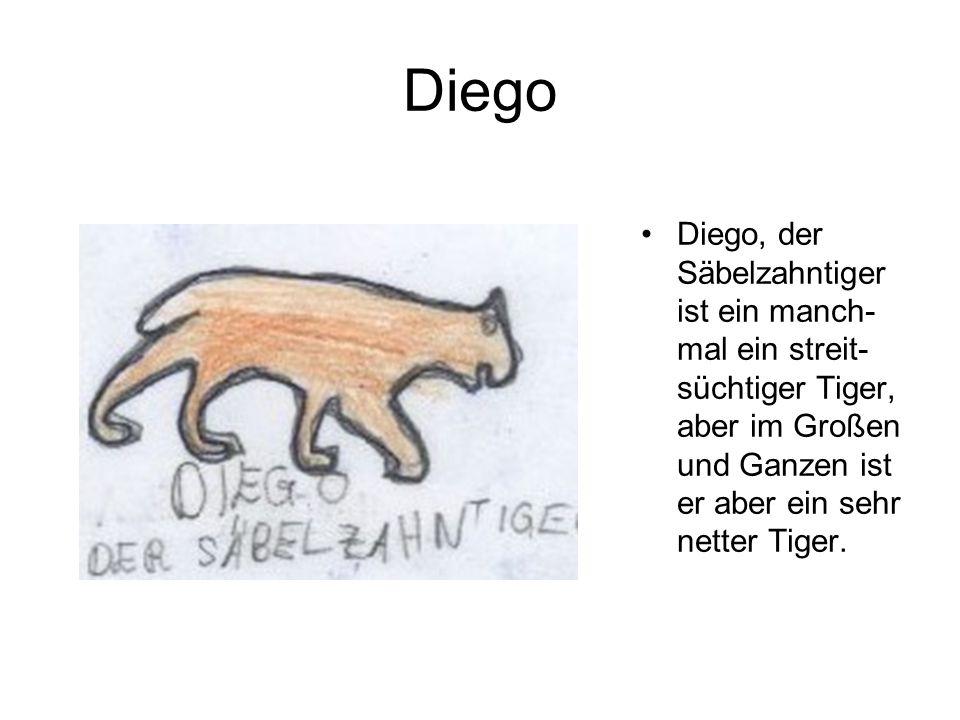 Diego Diego, der Säbelzahntiger ist ein manch-mal ein streit-süchtiger Tiger, aber im Großen und Ganzen ist er aber ein sehr netter Tiger.