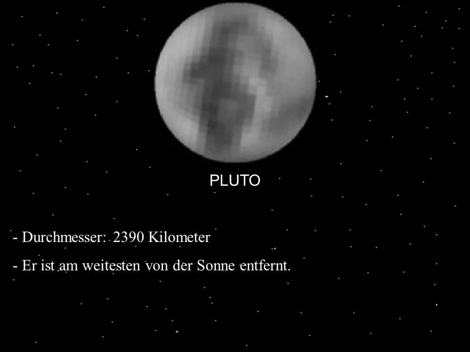 PLUTO Durchmesser: 2390 Kilometer Er ist am weitesten von der Sonne entfernt.