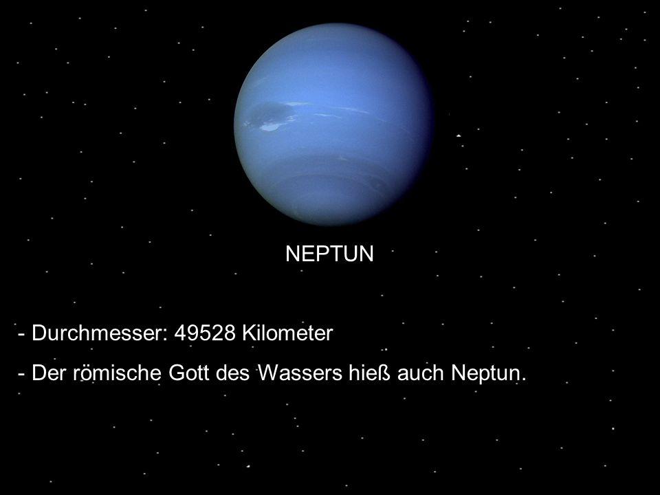 NEPTUN Durchmesser: 49528 Kilometer Der römische Gott des Wassers hieß auch Neptun.
