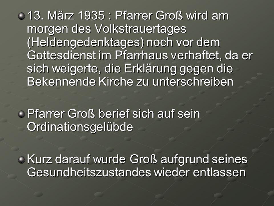 13. März 1935 : Pfarrer Groß wird am morgen des Volkstrauertages (Heldengedenktages) noch vor dem Gottesdienst im Pfarrhaus verhaftet, da er sich weigerte, die Erklärung gegen die Bekennende Kirche zu unterschreiben