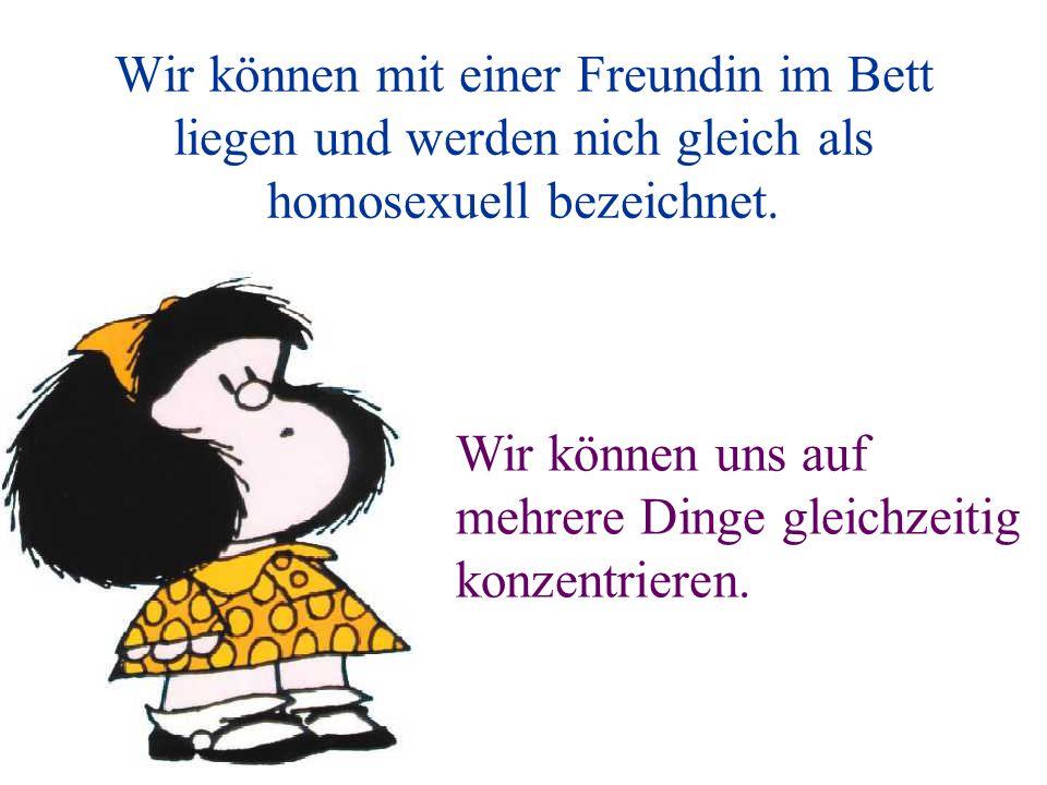 Wir können mit einer Freundin im Bett liegen und werden nich gleich als homosexuell bezeichnet.