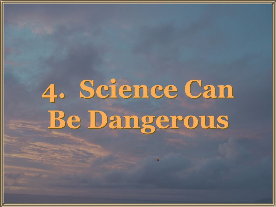 4. Science Can Be Dangerous