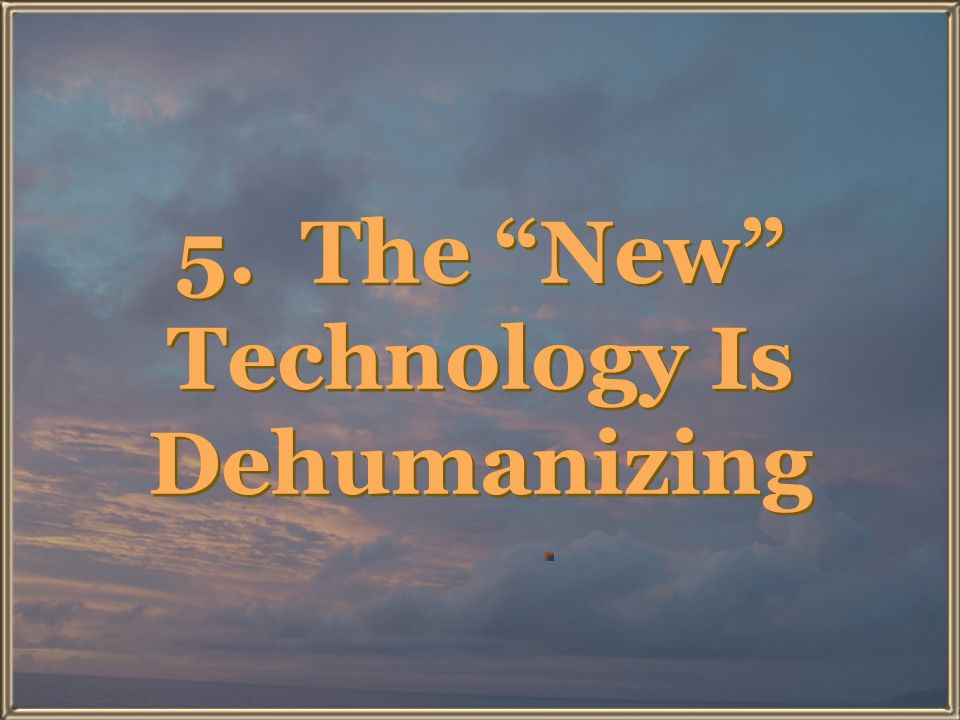 5. The New Technology Is Dehumanizing