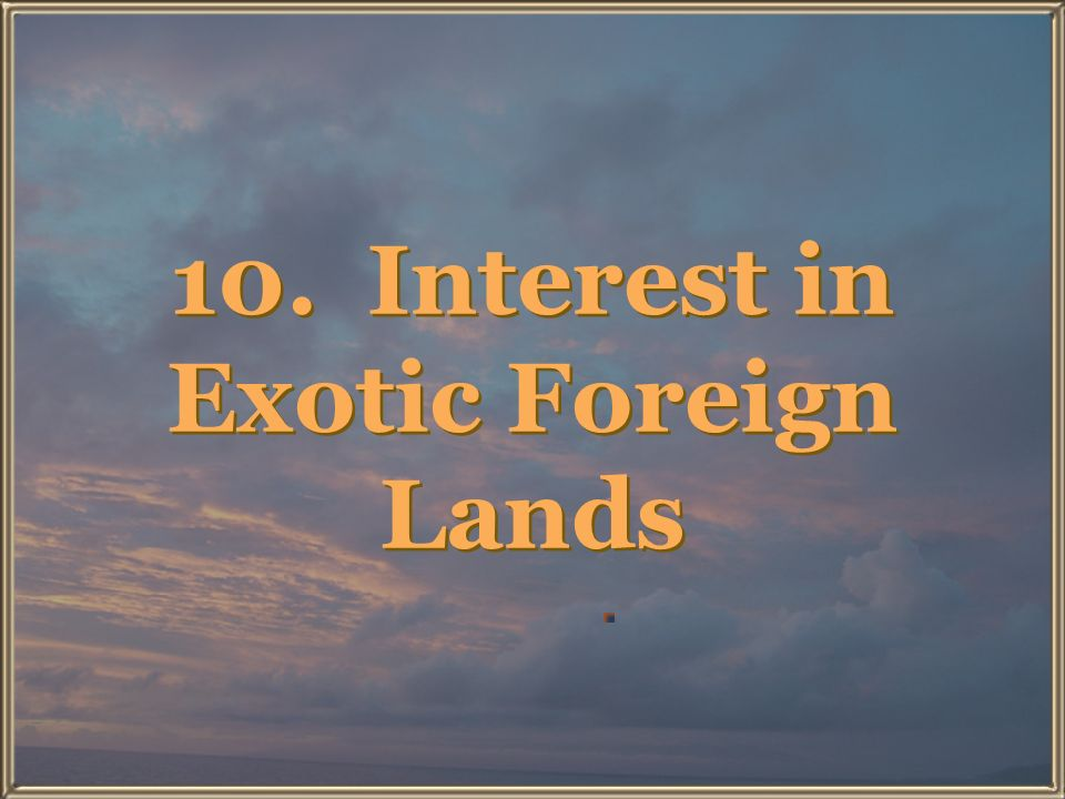 10. Interest in Exotic Foreign Lands