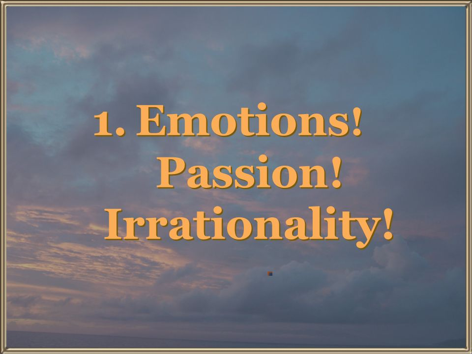 Emotions! Passion! Irrationality!