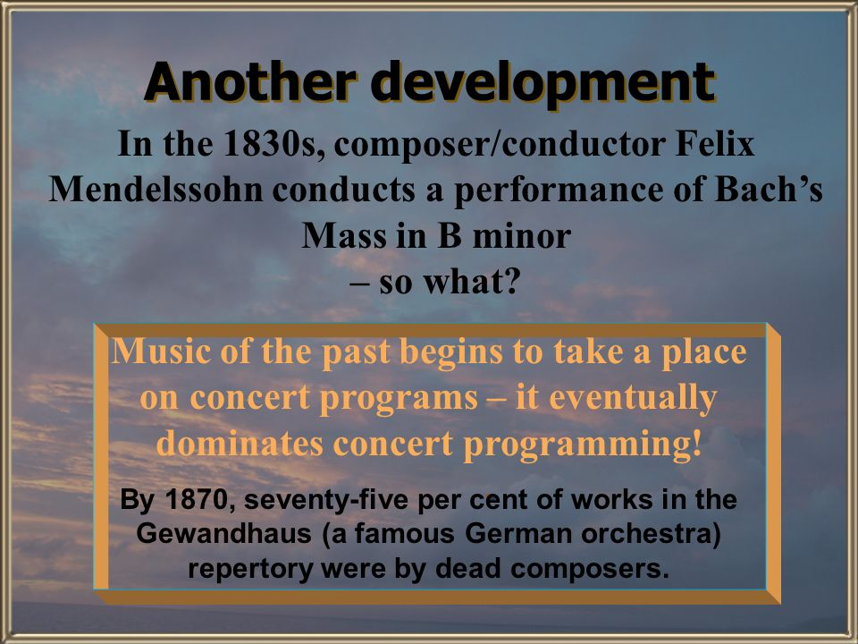 Another development In the 1830s, composer/conductor Felix Mendelssohn conducts a performance of Bach's Mass in B minor.
