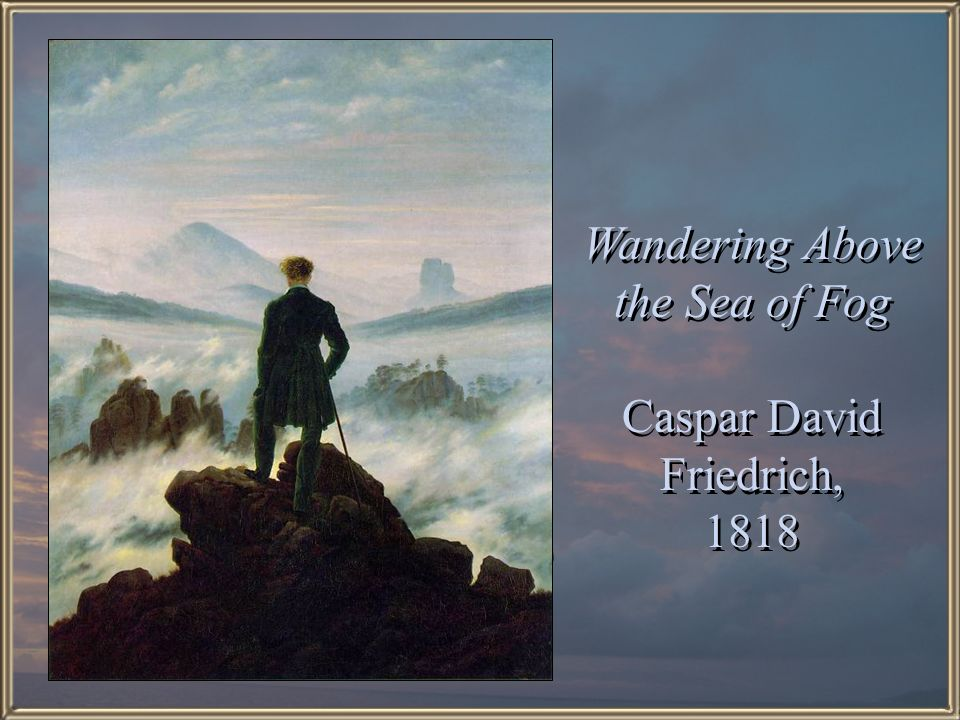 Wandering Above the Sea of Fog Caspar David Friedrich, 1818