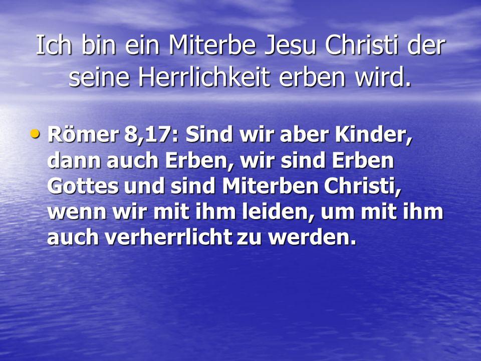 Ich bin ein Miterbe Jesu Christi der seine Herrlichkeit erben wird.