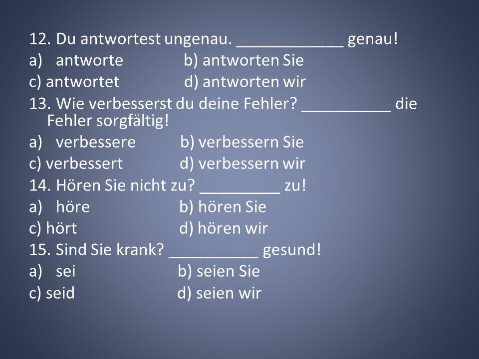 12. Du antwortest ungenau. ____________ genau!