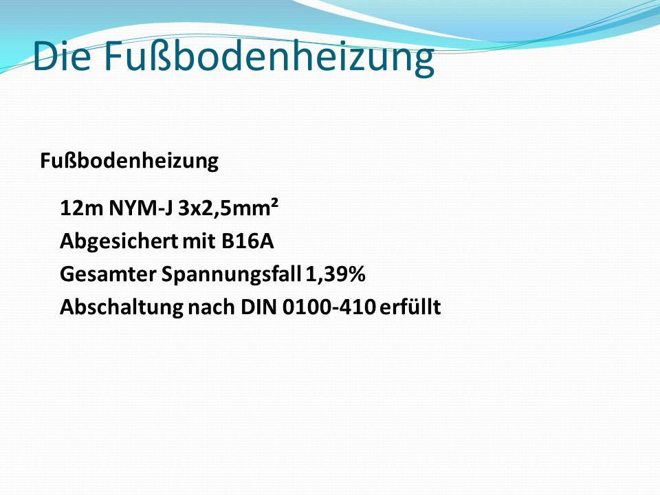 Die Fußbodenheizung Fußbodenheizung 12m NYM-J 3x2,5mm² Abgesichert mit B16A Gesamter Spannungsfall 1,39% Abschaltung nach DIN 0100-410 erfüllt