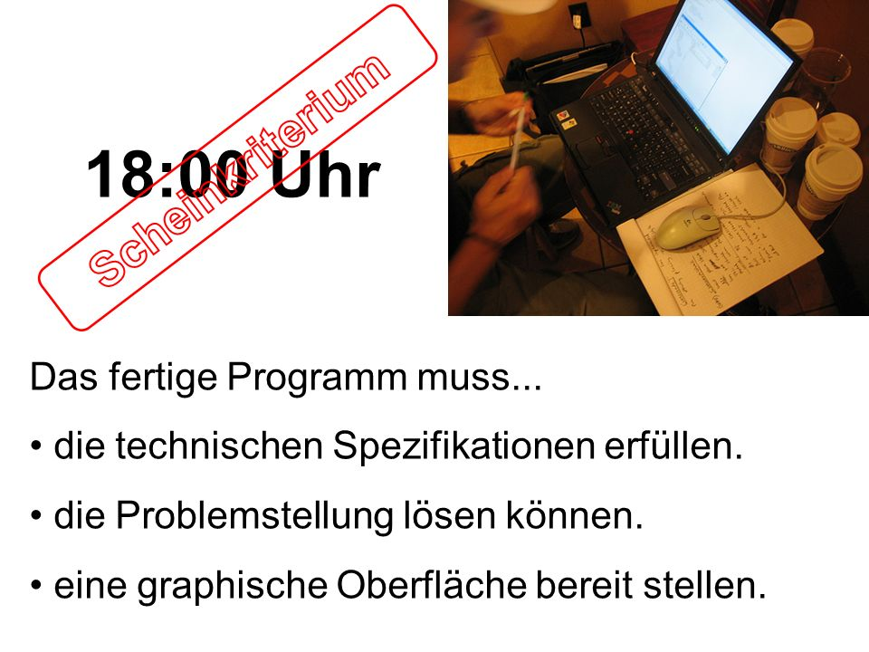18:00 Uhr Scheinkriterium Das fertige Programm muss...