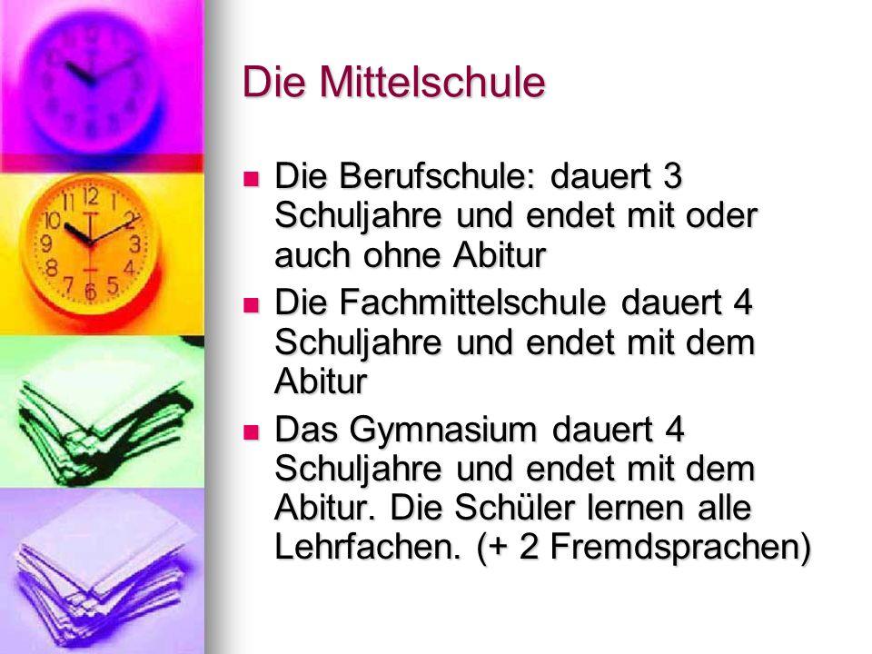 Die Mittelschule Die Berufschule: dauert 3 Schuljahre und endet mit oder auch ohne Abitur.