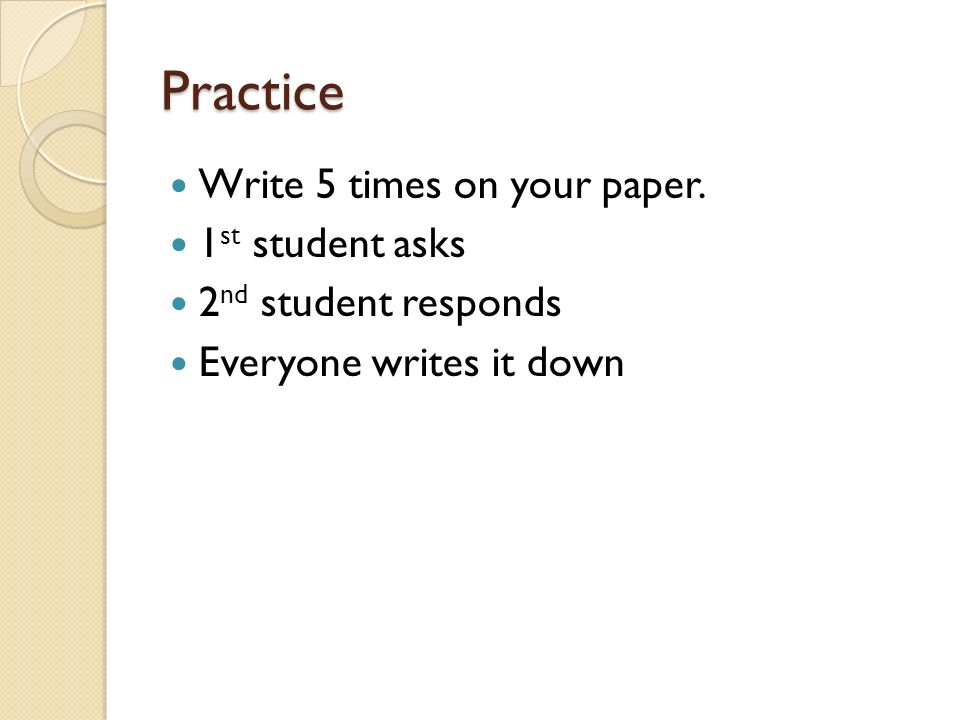 Practice Write 5 times on your paper. 1st student asks