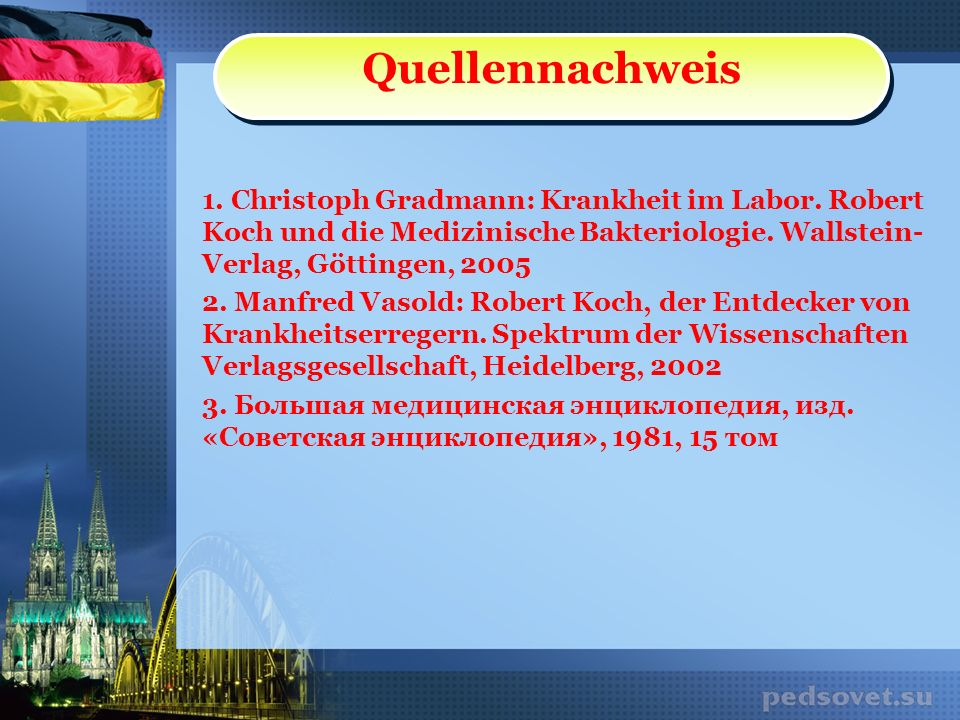 Quellennachweis 1. Christoph Gradmann: Krankheit im Labor. Robert Koch und die Medizinische Bakteriologie. Wallstein-Verlag, Göttingen, 2005.