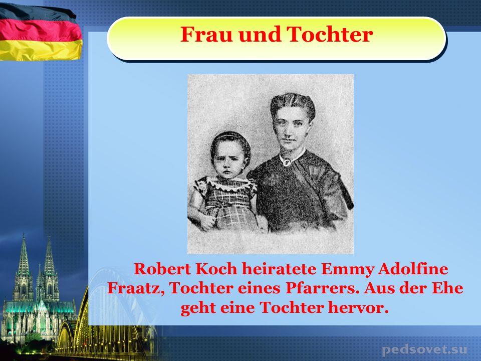 Frau und Tochter Robert Koch heiratete Emmy Adolfine Fraatz, Tochter eines Pfarrers.