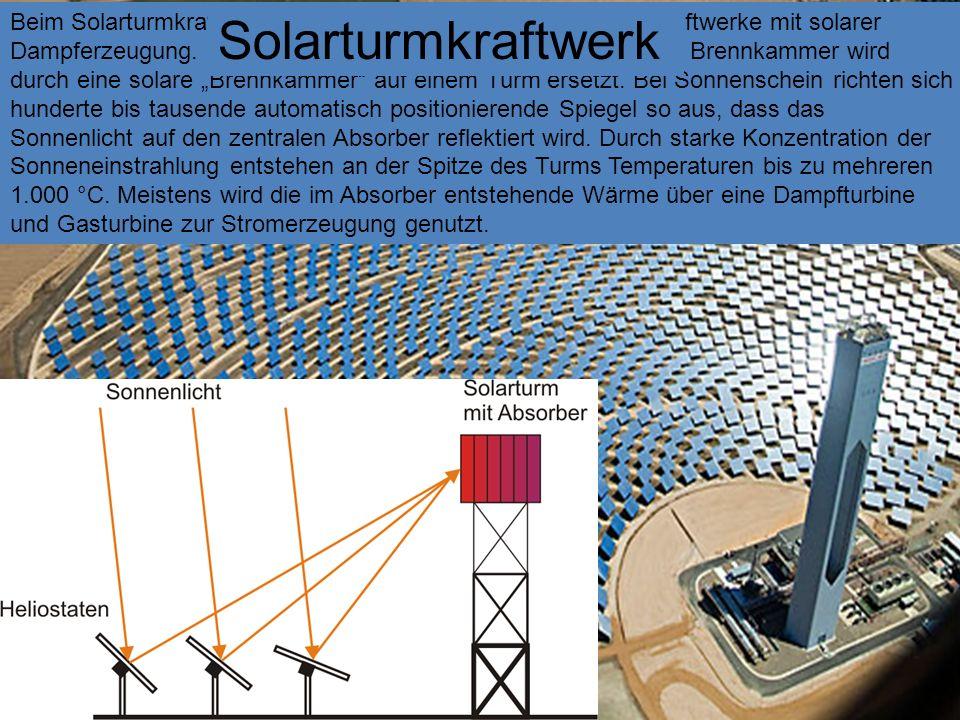 """Beim Solarturmkraftwerk, handelt es sich zumeist um Dampfkraftwerke mit solarer Dampferzeugung. Die bislang mit Öl, Gas oder Kohle befeuerte Brennkammer wird durch eine solare """"Brennkammer auf einem Turm ersetzt. Bei Sonnenschein richten sich hunderte bis tausende automatisch positionierende Spiegel so aus, dass das Sonnenlicht auf den zentralen Absorber reflektiert wird. Durch starke Konzentration der Sonneneinstrahlung entstehen an der Spitze des Turms Temperaturen bis zu mehreren 1.000 °C. Meistens wird die im Absorber entstehende Wärme über eine Dampfturbine und Gasturbine zur Stromerzeugung genutzt."""