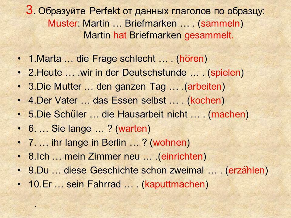 3. Образуйте Perfekt от данных глаголов по образцу: Muster: Martin … Briefmarken … . (sammeln) Martin hat Briefmarken gesammelt.