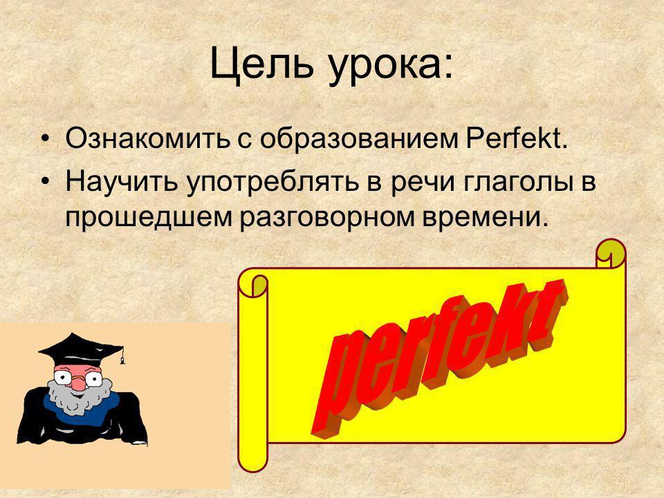 perfekt Цель урока: Ознакомить с образованием Perfekt.