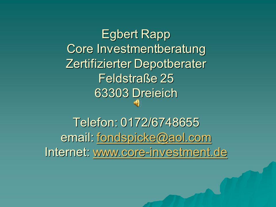 Egbert Rapp Core Investmentberatung Zertifizierter Depotberater Feldstraße 25 63303 Dreieich Telefon: 0172/6748655 email: fondspicke@aol.com Internet: www.core-investment.de
