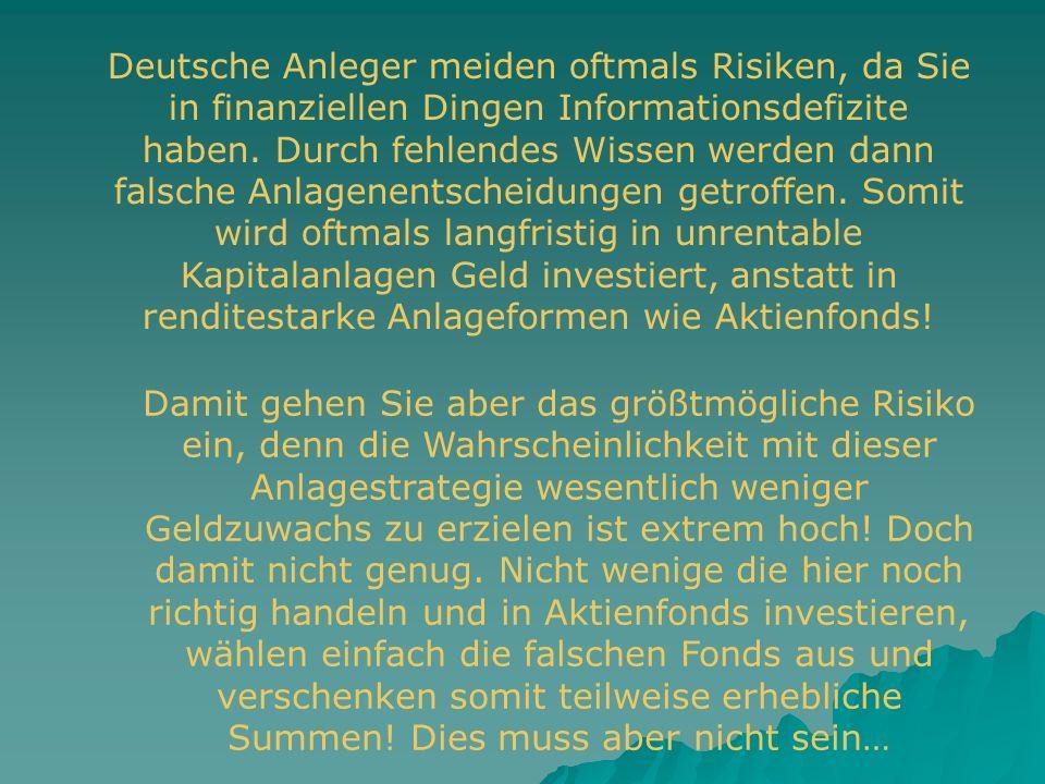 Deutsche Anleger meiden oftmals Risiken, da Sie in finanziellen Dingen Informationsdefizite haben. Durch fehlendes Wissen werden dann falsche Anlagenentscheidungen getroffen. Somit wird oftmals langfristig in unrentable Kapitalanlagen Geld investiert, anstatt in renditestarke Anlageformen wie Aktienfonds!