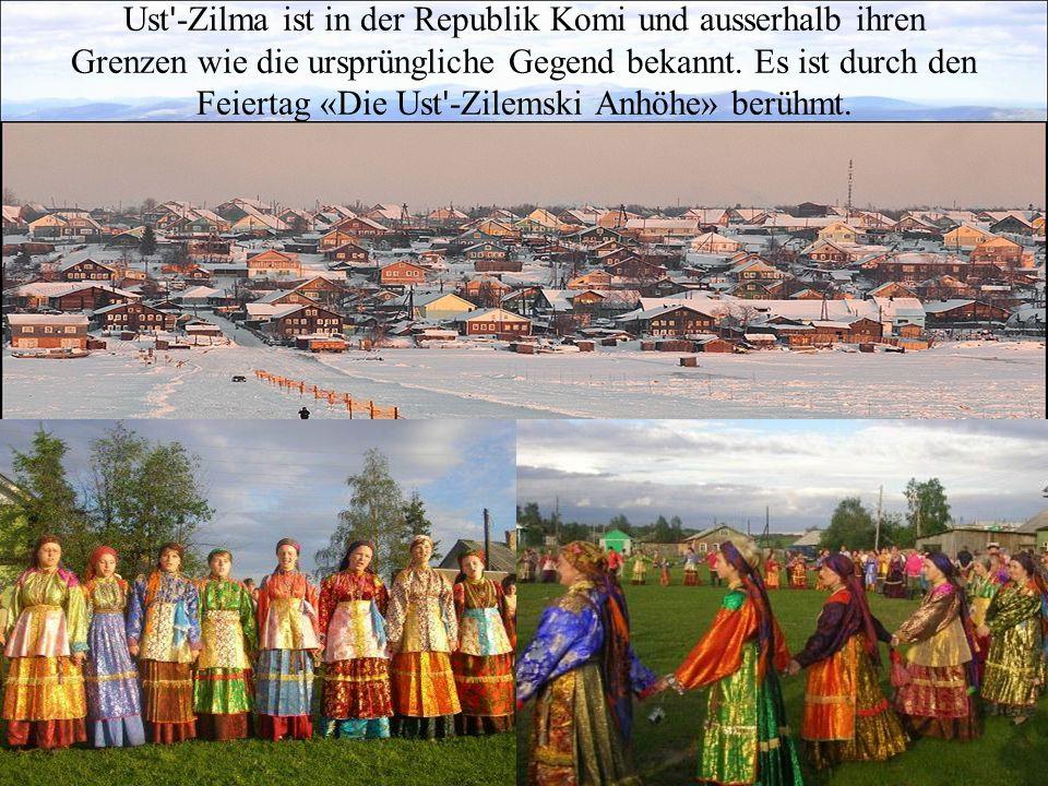 Ust -Zilma ist in der Republik Komi und ausserhalb ihren Grenzen wie die ursprüngliche Gegend bekannt.