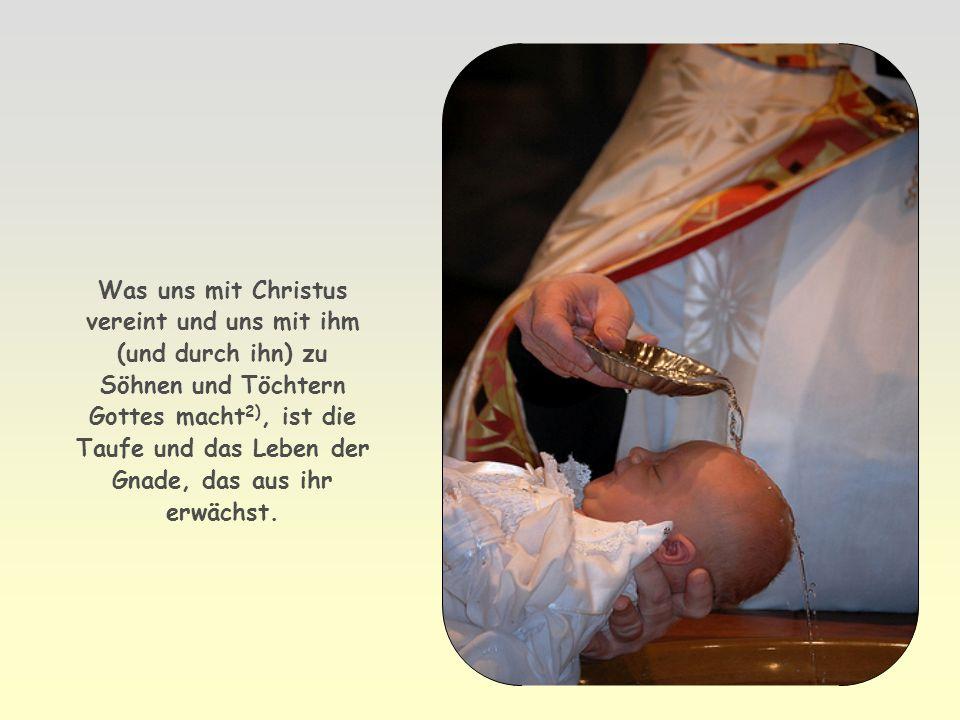 Was uns mit Christus vereint und uns mit ihm (und durch ihn) zu Söhnen und Töchtern Gottes macht2), ist die Taufe und das Leben der Gnade, das aus ihr erwächst.
