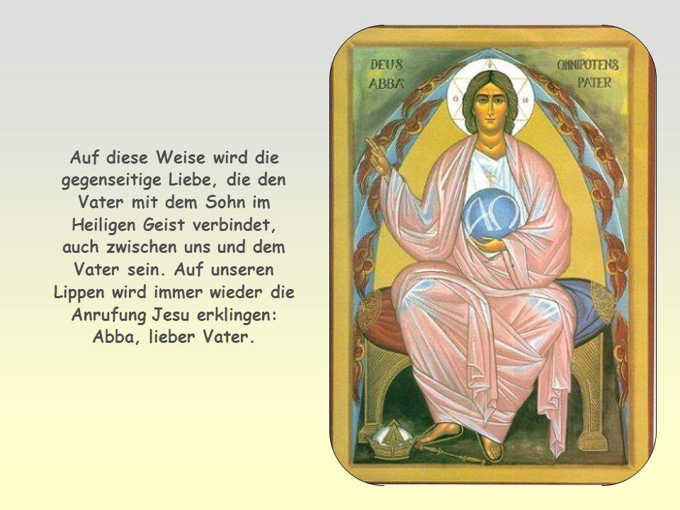 Auf diese Weise wird die gegenseitige Liebe, die den Vater mit dem Sohn im Heiligen Geist verbindet, auch zwischen uns und dem Vater sein.