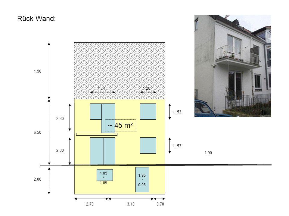 Rück Wand: 4.50. 1.74. 1.20. 1. 53. 2,30. ~ 45 m². 6.50. 1. 53. 2,30. 1.90. 1,05. * 1.09.