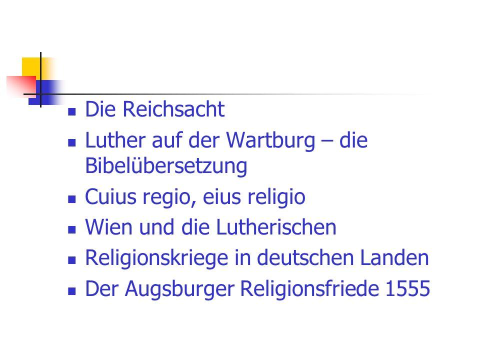 Die Reichsacht Luther auf der Wartburg – die Bibelübersetzung. Cuius regio, eius religio. Wien und die Lutherischen.