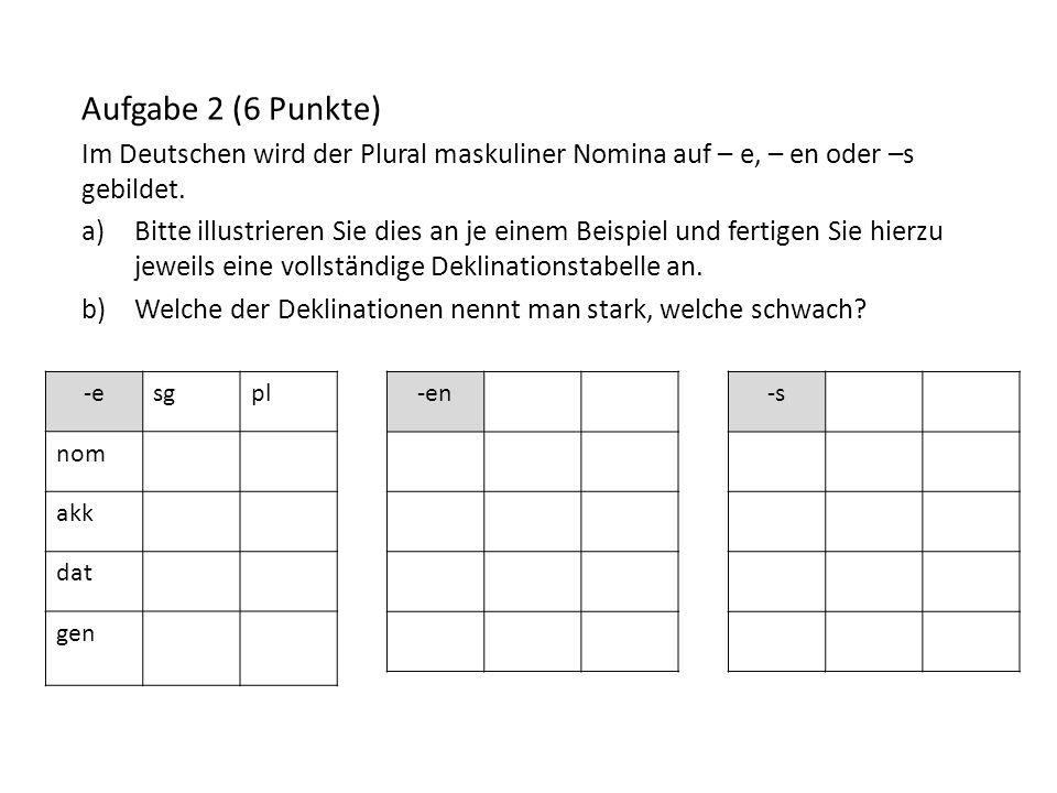 Aufgabe 2 (6 Punkte) Im Deutschen wird der Plural maskuliner Nomina auf – e, – en oder –s gebildet.