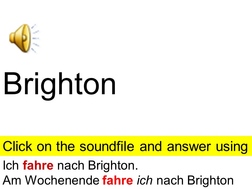 Brighton Click on the soundfile and answer using the clue given. Click anywhere else on this slide and you will get the answer.