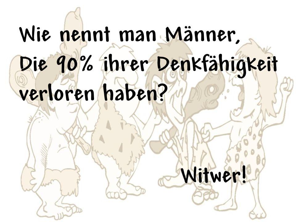 Wie nennt man Männer, Die 90% ihrer Denkfähigkeit verloren haben Witwer!