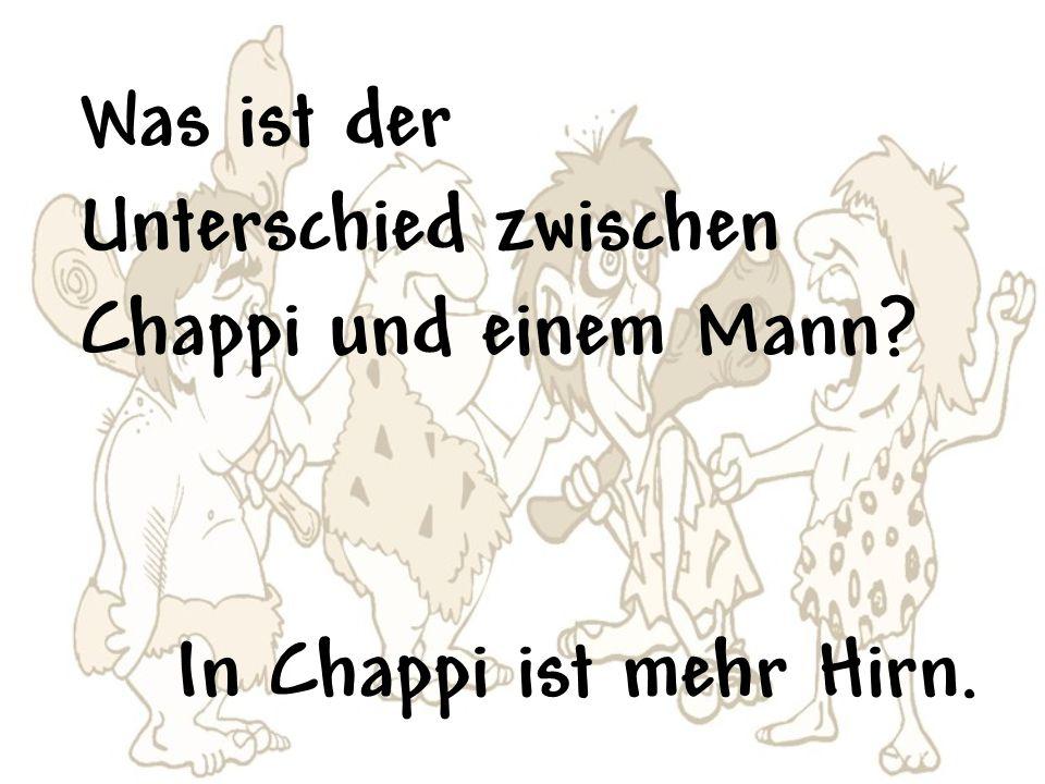 Was ist der Unterschied zwischen Chappi und einem Mann In Chappi ist mehr Hirn.