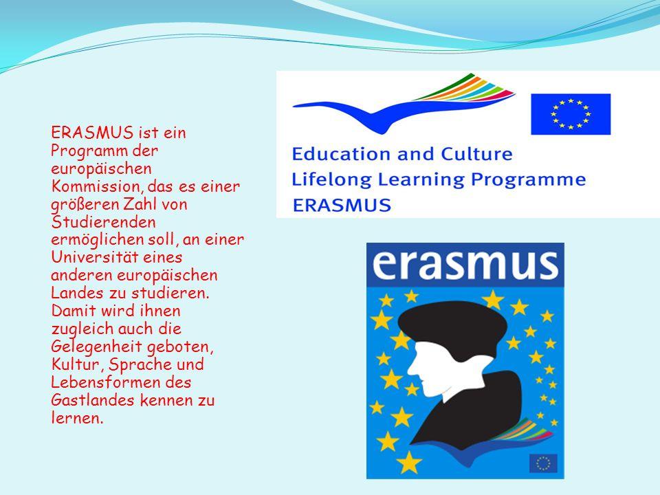 ERASMUS ist ein Programm der europäischen Kommission, das es einer größeren Zahl von Studierenden ermöglichen soll, an einer Universität eines anderen europäischen Landes zu studieren.