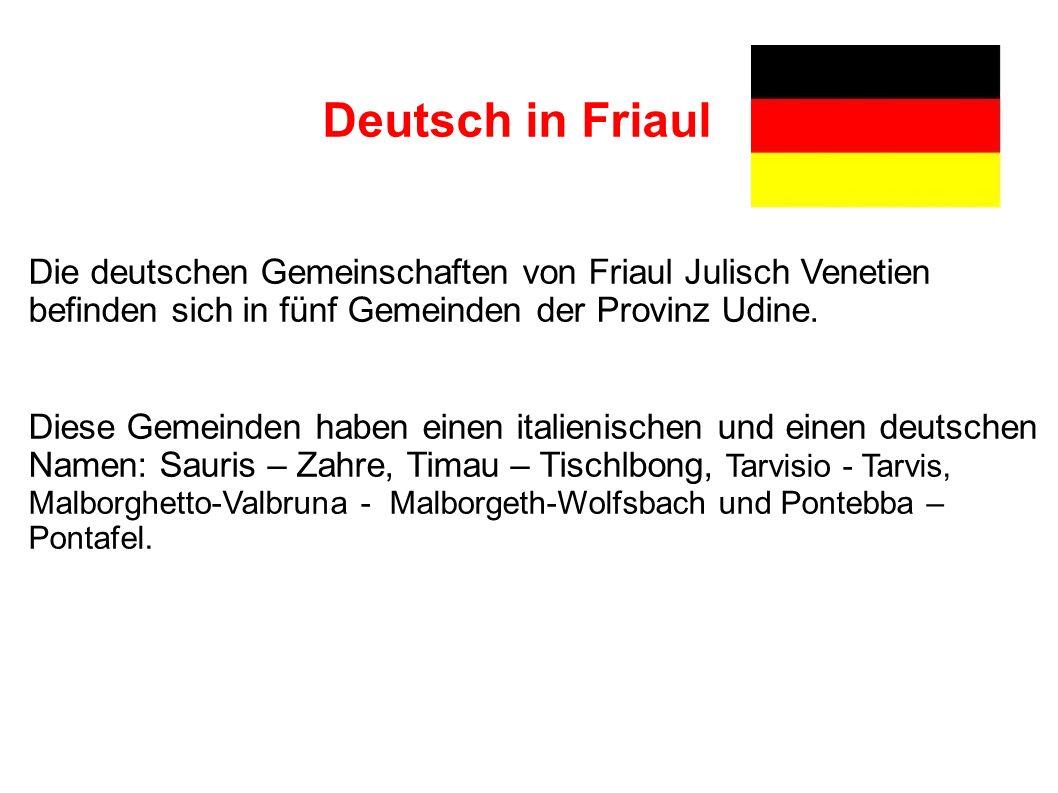 Deutsch in Friaul Die deutschen Gemeinschaften von Friaul Julisch Venetien befinden sich in fünf Gemeinden der Provinz Udine.