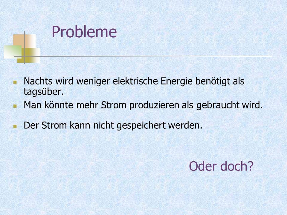 Probleme Nachts wird weniger elektrische Energie benötigt als tagsüber. Man könnte mehr Strom produzieren als gebraucht wird.