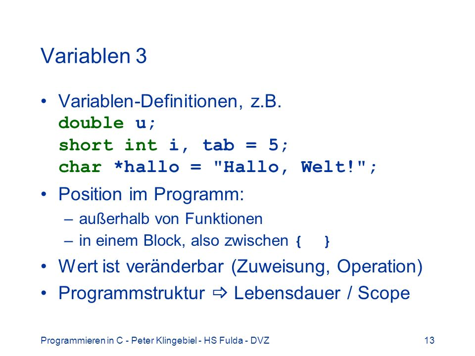 Variablen 3 Variablen-Definitionen, z.B. double u; short int i, tab = 5; char *hallo = Hallo, Welt! ;